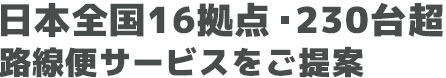 日本全国16拠点・ 230台超 路線便サービスをご提案