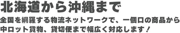 北海道から沖縄まで全国を網羅する物流ネットワークで、一個口の商品から 中ロット貨物、貸切便まで幅広く対応します!
