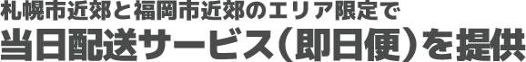 札幌市近郊と福岡市近郊のエリア限定で当日配送サービス(即日便)を提供